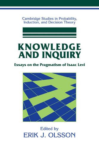 Knowledge and Inquiry: Essays on the Pragmatism of Isaac Levi - Cambridge Studies in Probability, Induction and Decision Theory (Paperback)