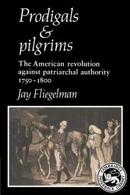 Prodigals and Pilgrims: The American Revolution against Patriarchal Authority 1750-1800 (Paperback)