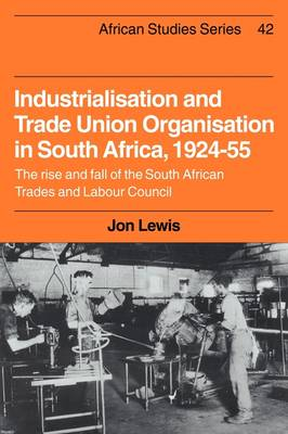 African Studies: Industrialisation and Trade Union Organization in South Africa, 1924-1955: The Rise and Fall of the South African Trades and Labour Council Series Number 42 (Paperback)