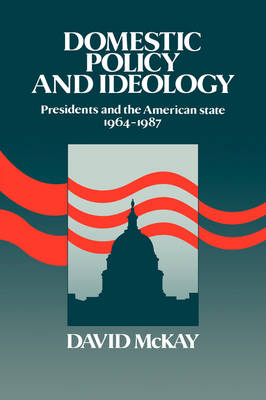 Domestic Policy and Ideology: Presidents and the American State, 1964-1987 (Hardback)