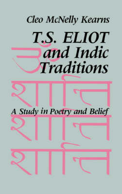 T. S. Eliot and Indic Traditions: A Study in Poetry and Belief (Hardback)