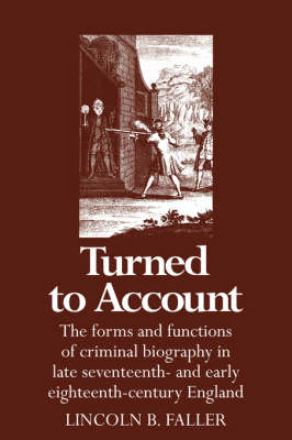 Turned to Account: The Forms and Functions of Criminal Biography in Late Seventeenth- and Early Eighteenth-Century England (Hardback)