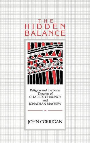 The Hidden Balance: Religion and the Social Theories of Charles Chauncy and Jonathan Mayhew (Hardback)