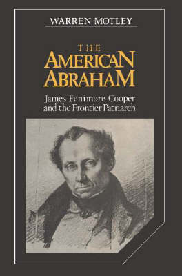 The American Abraham: James Fenimore Cooper and the Frontier Patriarch - Cambridge Studies in American Literature and Culture 27 (Hardback)