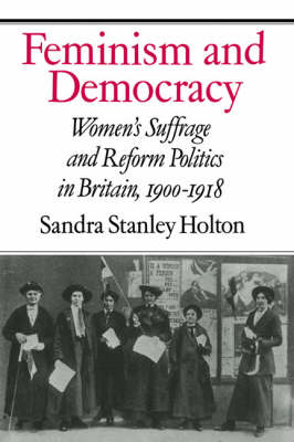 Feminism and Democracy: Women's Suffrage and Reform Politics in Britain, 1900-1918 (Hardback)