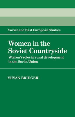 Women in the Soviet Countryside: Women's Roles in Rural Development in the Soviet Union - Cambridge Russian, Soviet and Post-Soviet Studies 56 (Hardback)