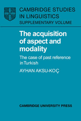 The Acquisition of Aspect and Modality: The Case of Past Reference in Turkish - Cambridge Studies in Linguistics (Hardback)