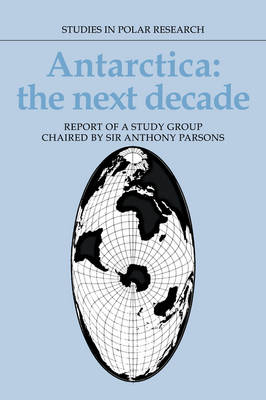 Studies in Polar Research: Antarctica: The Next Decade: Report of a Group Study Chaired by Sir Anthony Parsons (Hardback)