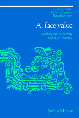 Cambridge Studies in Latin American and Iberian Literature: At Face Value: Autobiographical Writing in Spanish America Series Number 4 (Hardback)