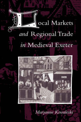 Local Markets and Regional Trade in Medieval Exeter (Hardback)