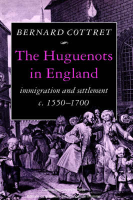 The Huguenots in England: Immigration and Settlement c.1550-1700 (Hardback)