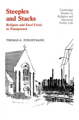 Steeples and Stacks: Religion and Steel Crisis in Youngstown, Ohio - Cambridge Studies in Religion and American Public Life (Hardback)