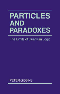Particles and Paradoxes: The Limits of Quantum Logic (Paperback)