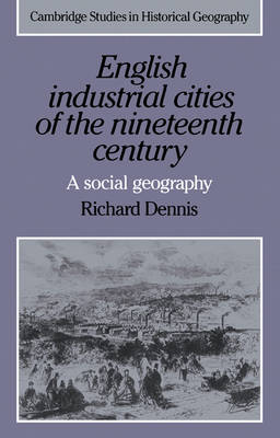 Cambridge Studies in Historical Geography: English Industrial Cities of the Nineteenth Century: A Social Geography Series Number 4 (Paperback)