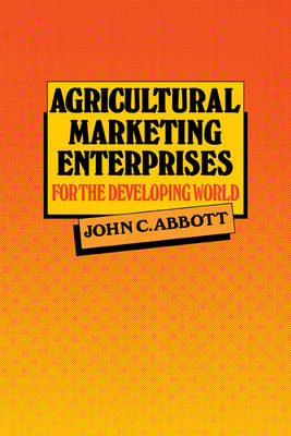 Agricultural Marketing Enterprises for the Developing World: With Case Studies of Indigenous Private, Transnational Co-operative and Parastatal Enterprise (Paperback)