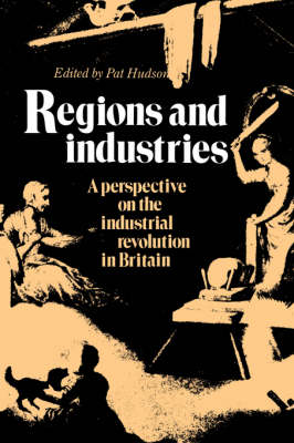 Regions and Industries: A Perspective on the Industrial Revolution in Britain (Hardback)