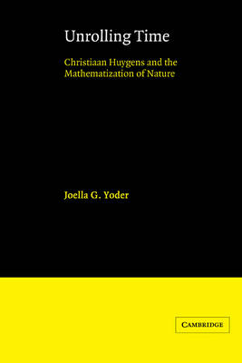 Unrolling Time: Christiaan Huygens and the Mathematization of Nature (Hardback)