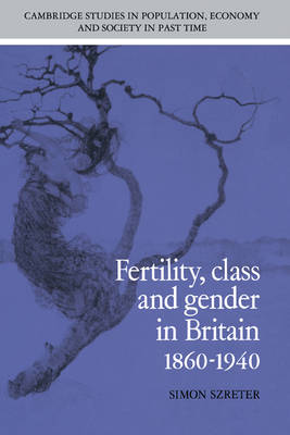 Fertility, Class and Gender in Britain, 1860-1940 - Cambridge Studies in Population, Economy and Society in Past Time 27 (Hardback)