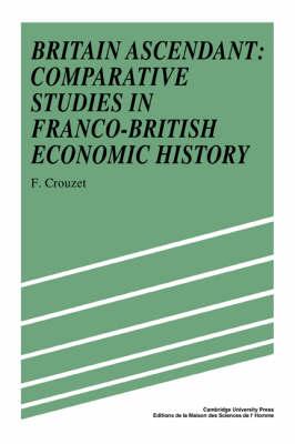 Britain Ascendant: Studies in British and Franco-British Economic History: Comparative Studies in Franco-British Economic History (Hardback)