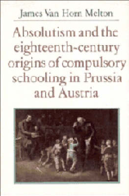 Absolutism and the Eighteenth-Century Origins of Compulsory Schooling in Prussia and Austria (Hardback)