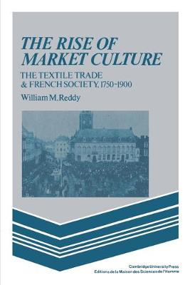 The Rise of Market Culture: The Textile Trade and French Society, 1750-1900 (Paperback)