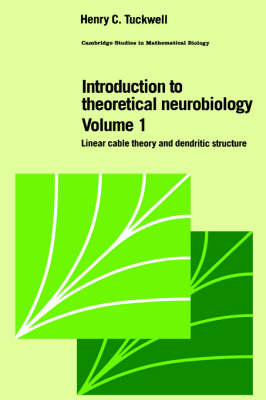 Cambridge Studies in Mathematical Biology Introduction to Theoretical Neurobiology: Series Number 8: Linear Cable Theory and Dendritic Structure Volume 1 (Hardback)