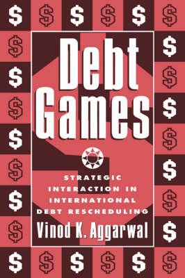 Debt Games: Strategic Interaction in International Debt Rescheduling (Hardback)