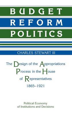 Budget Reform Politics: The Design of the Appropriations Process in the House of Representatives, 1865-1921 - Political Economy of Institutions and Decisions (Hardback)