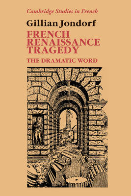 French Renaissance Tragedy: The Dramatic Word - Cambridge Studies in French 32 (Hardback)