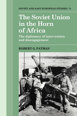 Cambridge Russian, Soviet and Post-Soviet Studies: The Soviet Union in the Horn of Africa: The Diplomacy of Intervention and Disengagement Series Number 71 (Hardback)