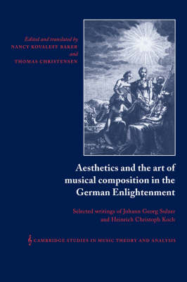 Aesthetics and the Art of Musical Composition in the German Enlightenment: Selected Writings of Johann Georg Sulzer and Heinrich Christoph Koch - Cambridge Studies in Music Theory and Analysis 7 (Hardback)