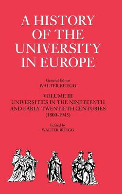 A History of the University in Europe: Volume 3, Universities in the Nineteenth and Early Twentieth Centuries (1800-1945) - A History of the University in Europe (Hardback)