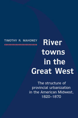River Towns in the Great West: The Structure of Provincial Urbanization in the American Midwest, 1820-1870 (Hardback)