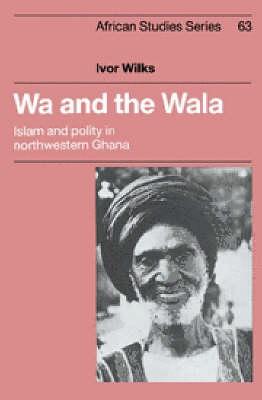 African Studies: Wa and the Wala: Islam and Polity in Northwestern Ghana Series Number 63 (Hardback)
