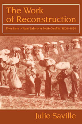 The Work of Reconstruction: From Slave to Wage Laborer in South Carolina 1860-1870 (Hardback)