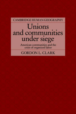 Unions and Communities under Siege: American Communities and the Crisis of Organized Labor - Cambridge Human Geography (Hardback)