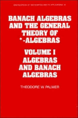 Encyclopedia of Mathematics and its Applications Banach Algebras and the General Theory of *-Algebras: Series Number 49: Algebras and Banach Algebras Volume 1 (Hardback)