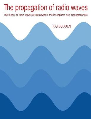 The Propagation of Radio Waves: The Theory of Radio Waves of Low Power in the Ionosphere and Magnetosphere (Paperback)