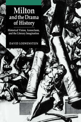 Milton and the Drama of History: Historical Vision, Iconoclasm, and the Literary Imagination (Hardback)