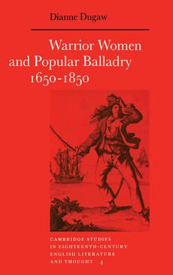 Warrior Women and Popular Balladry 1650-1850 - Cambridge Studies in Eighteenth-Century English Literature and Thought 4 (Hardback)
