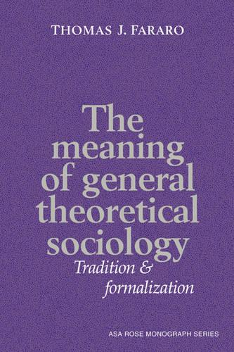 American Sociological Association Rose Monographs: The Meaning of General Theoretical Sociology: Tradition and Formalization (Hardback)