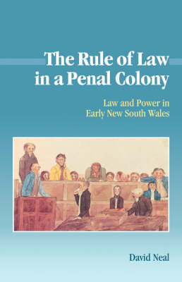 Studies in Australian History: The Rule of Law in a Penal Colony: Law and Politics in Early New South Wales (Hardback)