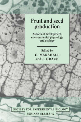 Society for Experimental Biology Seminar Series: Fruit and Seed Production: Aspects of Development, Environmental Physiology and Ecology Series Number 47 (Hardback)