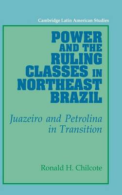 Cambridge Latin American Studies: Power and the Ruling Classes in Northeast Brazil: Juazeiro and Petrolina in Transition Series Number 69 (Hardback)
