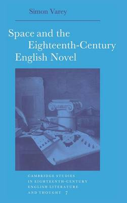 Space and the Eighteenth-Century English Novel - Cambridge Studies in Eighteenth-Century English Literature and Thought 7 (Hardback)