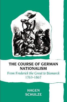 The Course of German Nationalism: From Frederick the Great to Bismarck 1763-1867 (Paperback)