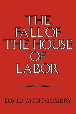 The Fall of the House of Labor: The Workplace, the State, and American Labor Activism, 1865-1925 (Paperback)
