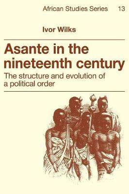 Asante in the Nineteenth Century: The Structure and Evolution of a Political Order - African Studies 13 (Paperback)