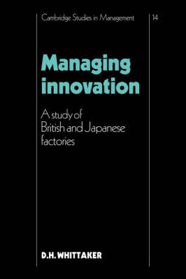 Managing Innovation: A Study of British and Japanese Factories - Cambridge Studies in Management 14 (Hardback)