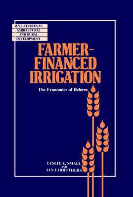 Farmer-Financed Irrigation: The Economics of Reform - Wye Studies in Agricultural and Rural Development (Hardback)